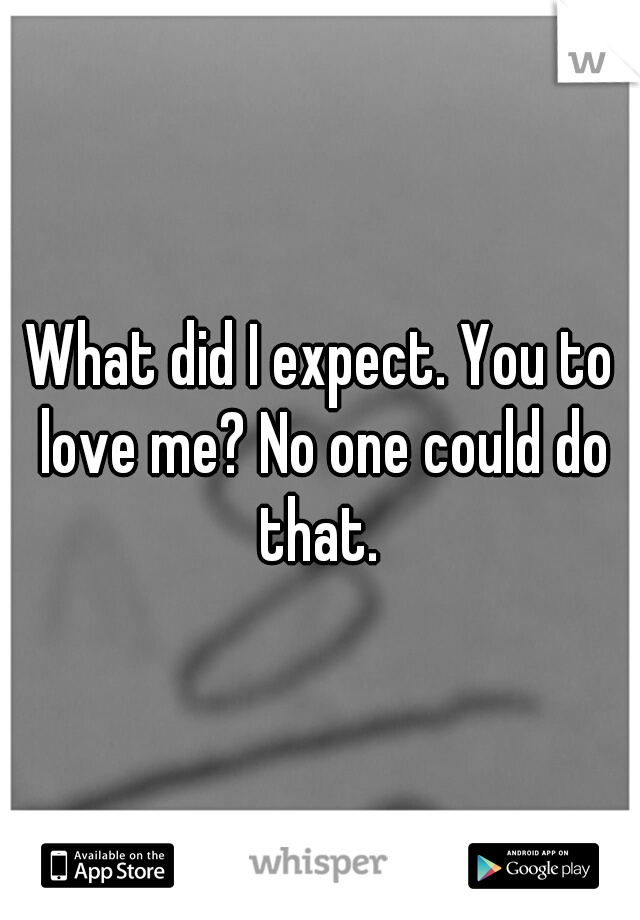 What did I expect. You to love me? No one could do that.
