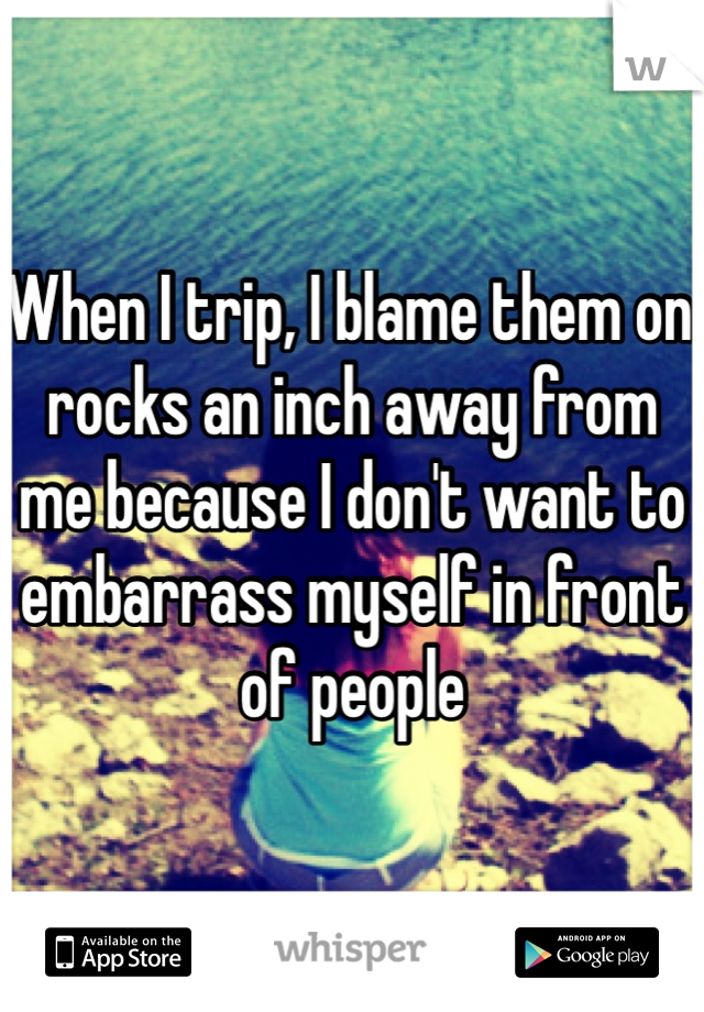 When I trip, I blame them on rocks an inch away from me because I don't want to embarrass myself in front of people