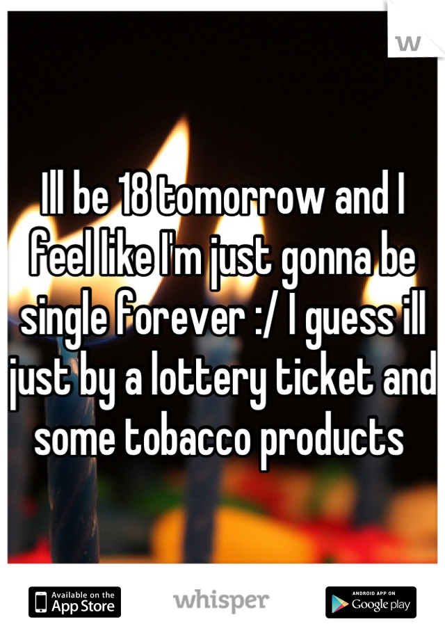 Ill be 18 tomorrow and I feel like I'm just gonna be single forever :/ I guess ill just by a lottery ticket and some tobacco products