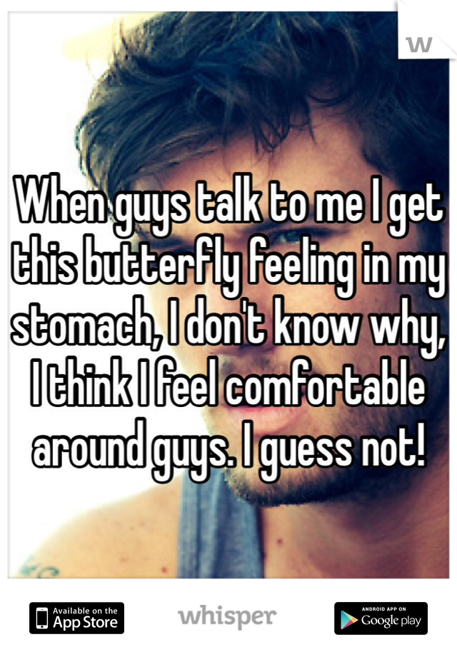 When guys talk to me I get this butterfly feeling in my stomach, I don't know why, I think I feel comfortable around guys. I guess not!