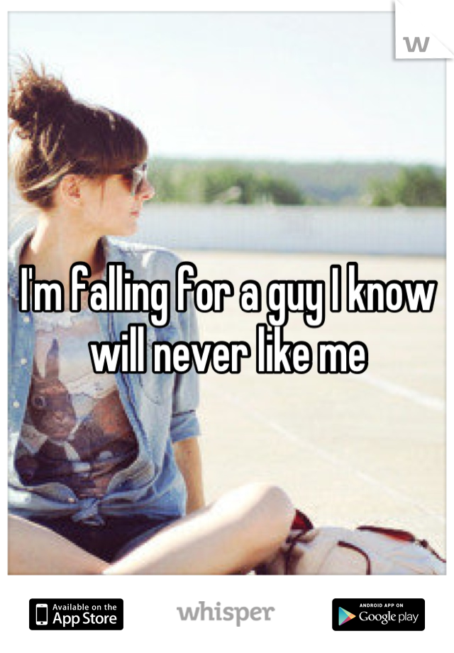 I'm falling for a guy I know will never like me