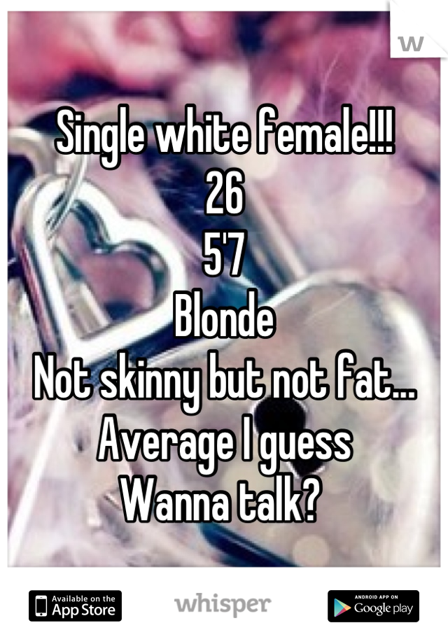 Single white female!!!  26 5'7 Blonde  Not skinny but not fat... Average I guess Wanna talk?