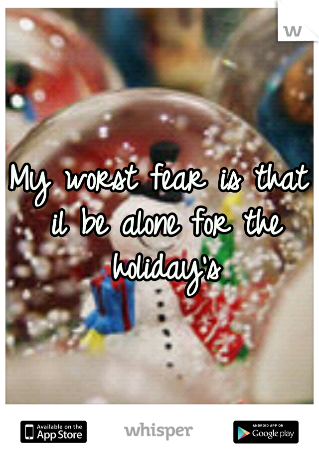 My worst fear is that il be alone for the holiday's