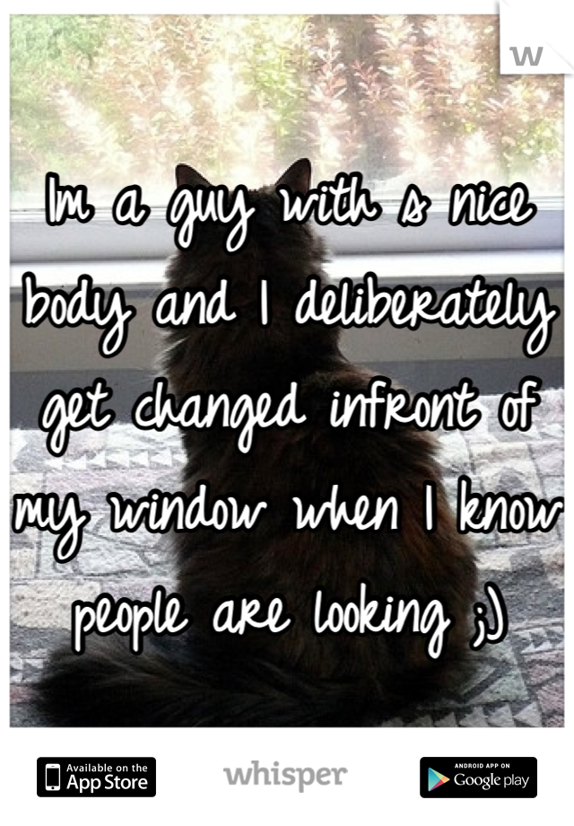 Im a guy with s nice body and I deliberately get changed infront of my window when I know people are looking ;)