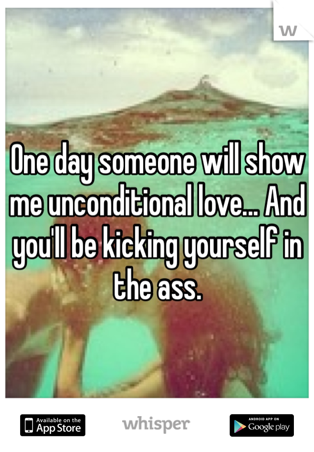 One day someone will show me unconditional love... And you'll be kicking yourself in the ass.