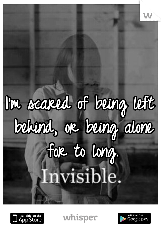 I'm scared of being left behind, or being alone for to long.
