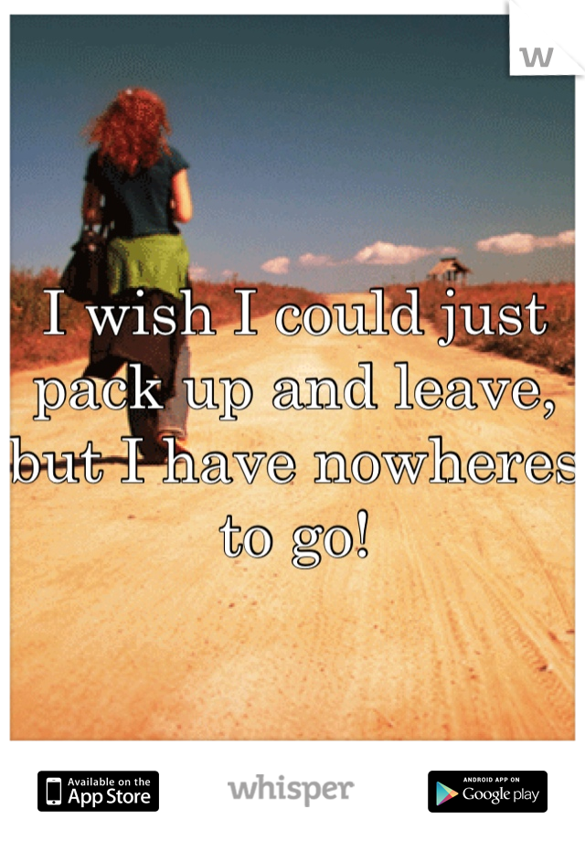 I wish I could just pack up and leave, but I have nowheres to go!
