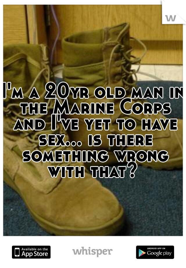 I'm a 20yr old man in the Marine Corps and I've yet to have sex... is there something wrong with that?