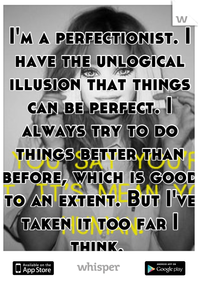 I'm a perfectionist. I have the unlogical illusion that things can be perfect. I always try to do things better than before, which is good to an extent. But I've taken it too far I think.