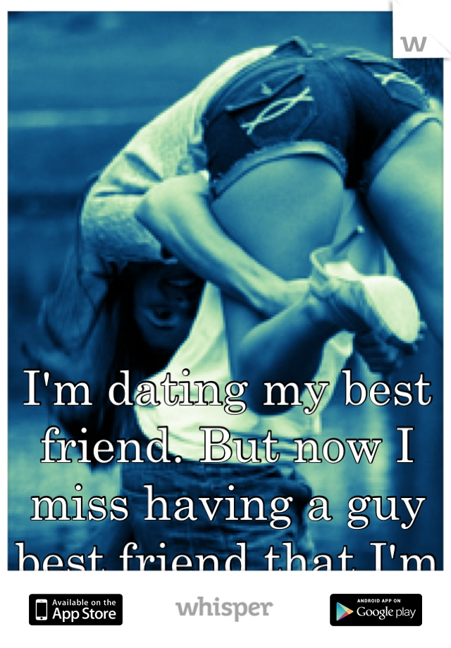 I'm dating my best friend. But now I miss having a guy best friend that I'm not involved with.