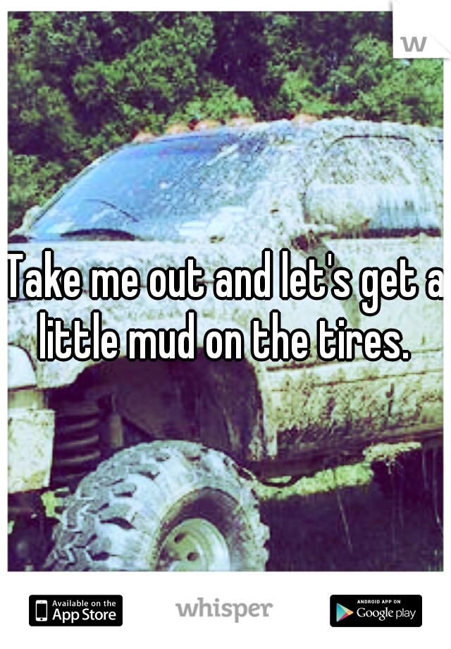Take me out and let's get a little mud on the tires.