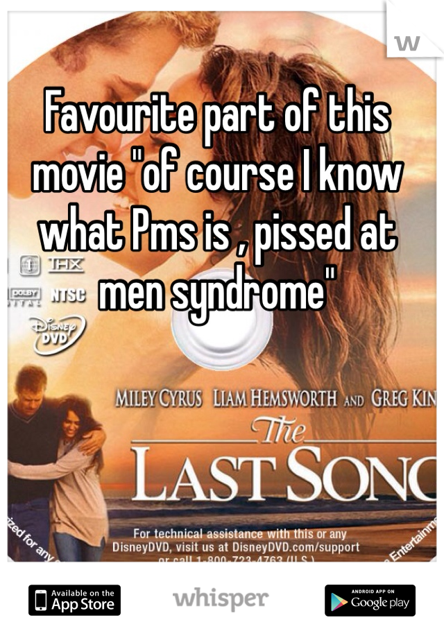 "Favourite part of this movie ""of course I know what Pms is , pissed at men syndrome"""