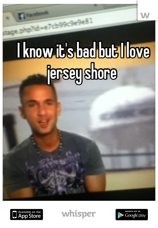 I know it's bad but I love jersey shore