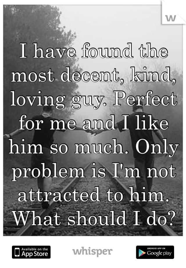 I have found the most decent, kind, loving guy. Perfect for me and I like him so much. Only problem is I'm not attracted to him. What should I do?