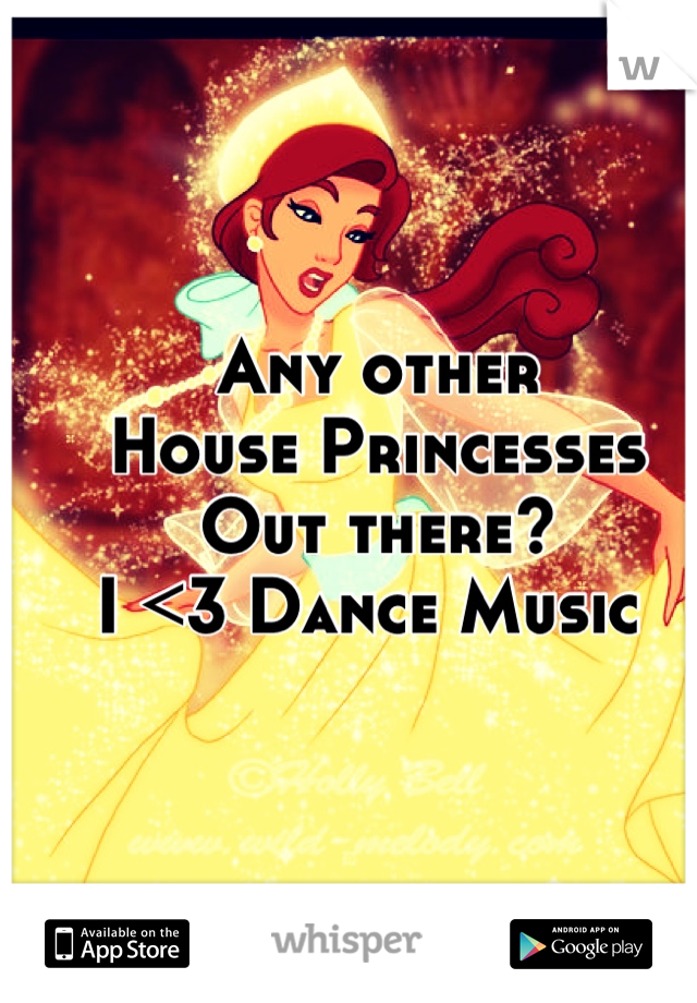 Any other  House Princesses  Out there? I <3 Dance Music
