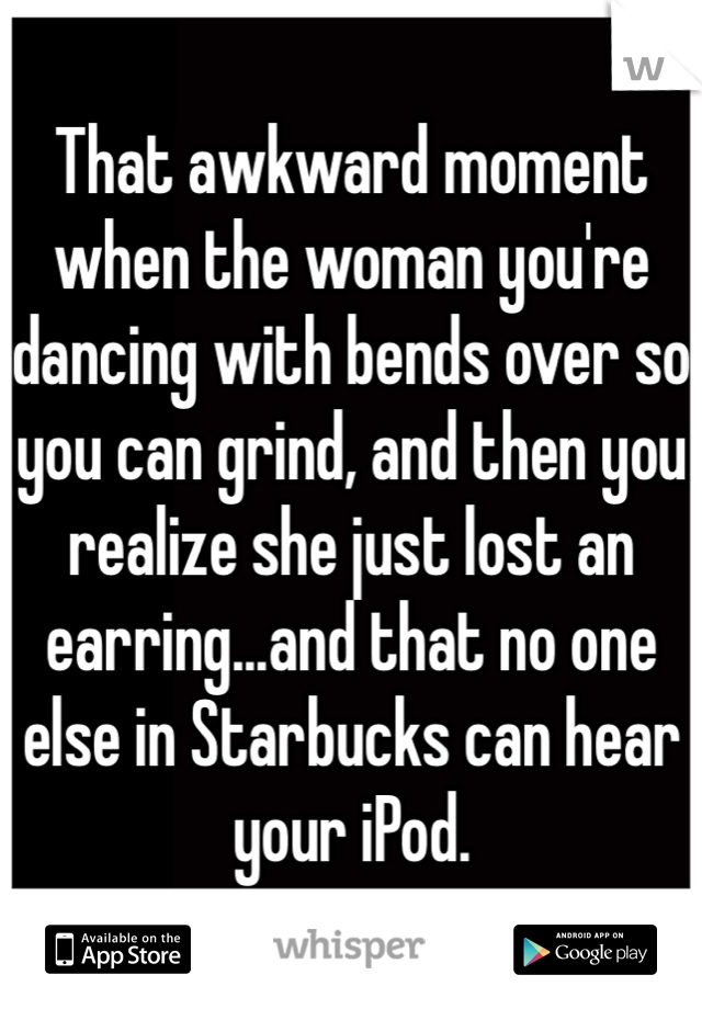 That awkward moment when the woman you're dancing with bends over so you can grind, and then you realize she just lost an earring...and that no one else in Starbucks can hear your iPod.