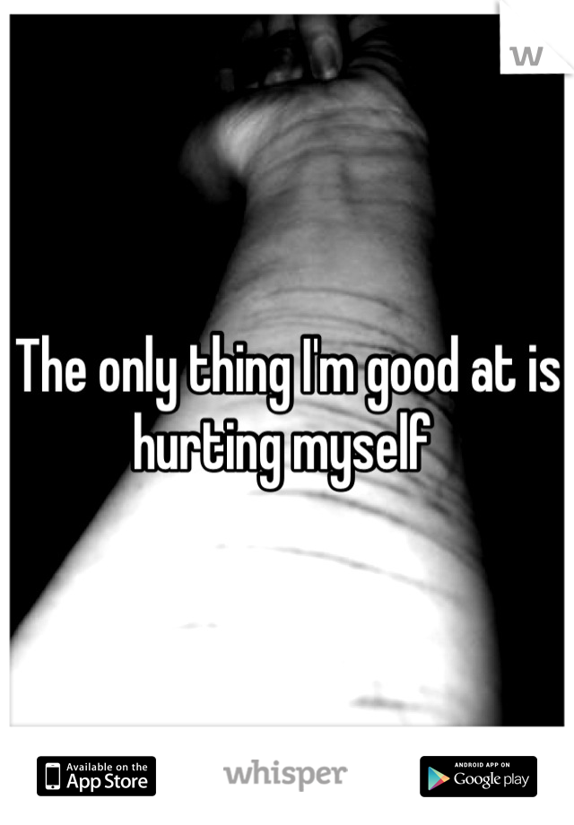 The only thing I'm good at is hurting myself