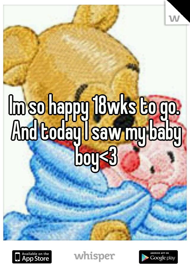 Im so happy 18wks to go. And today I saw my baby boy<3