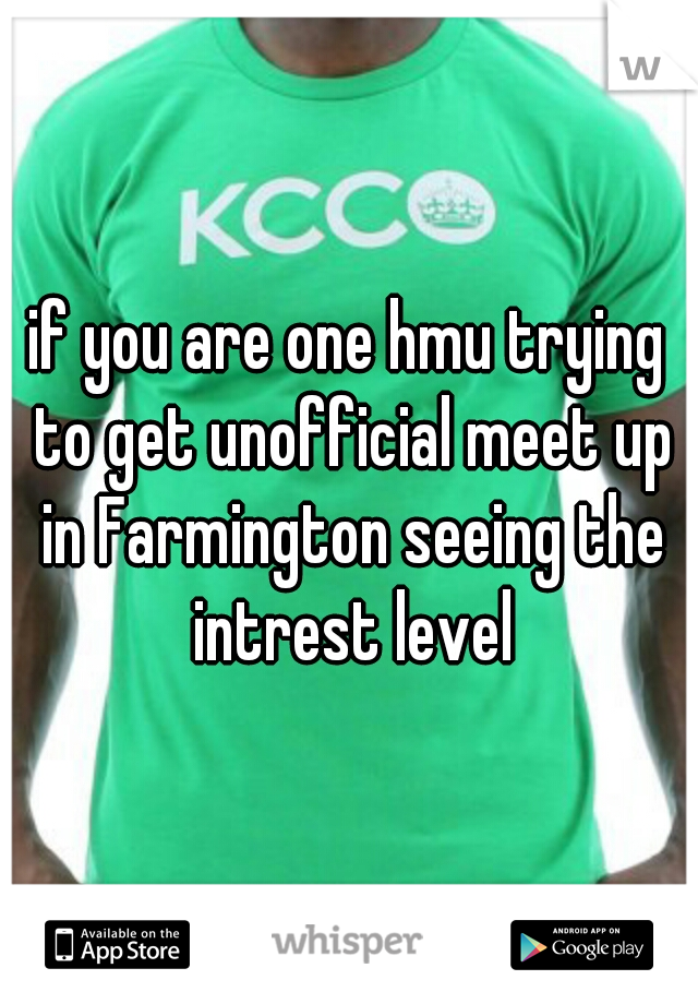 if you are one hmu trying to get unofficial meet up in Farmington seeing the intrest level
