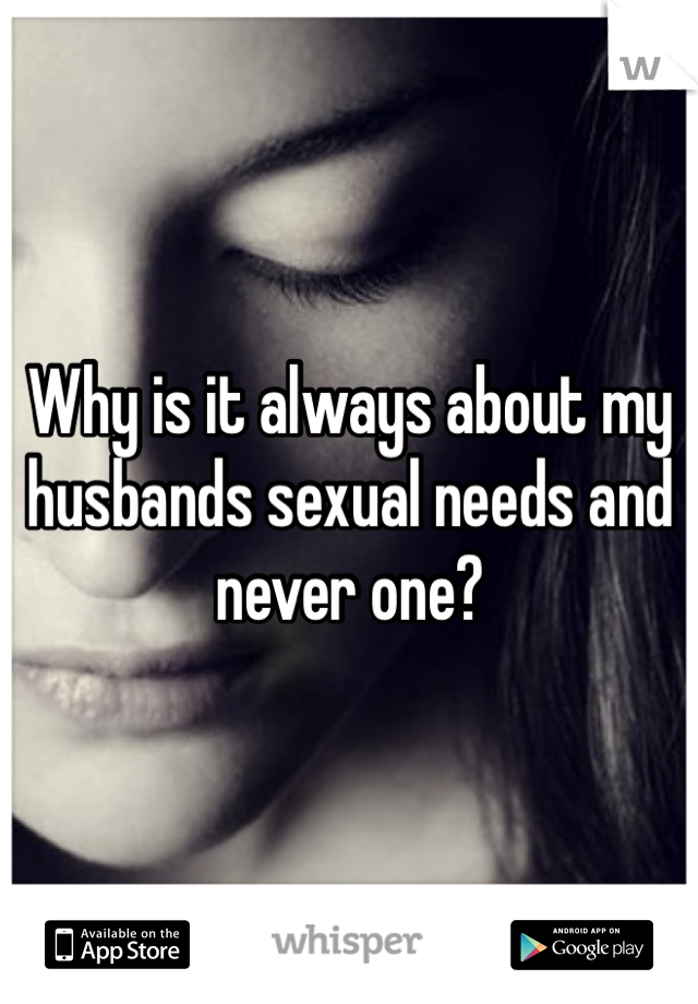 Why is it always about my husbands sexual needs and never one?