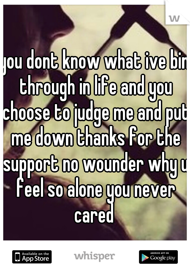you dont know what ive bin through in life and you choose to judge me and put me down thanks for the support no wounder why u feel so alone you never cared