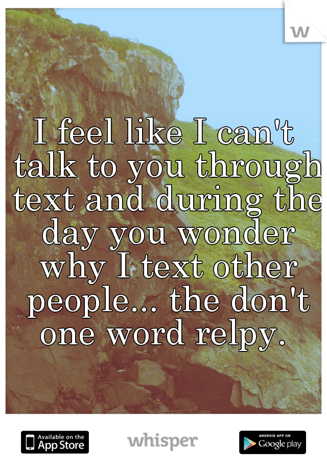 I feel like I can't talk to you through text and during the day you wonder why I text other people... the don't one word relpy.