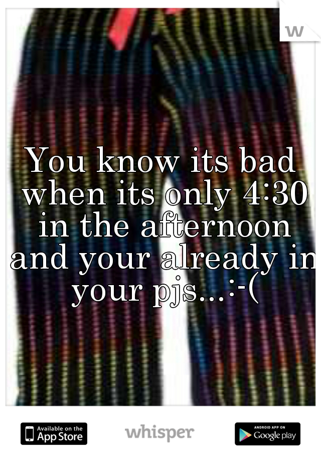 You know its bad when its only 4:30 in the afternoon and your already in your pjs...:-(