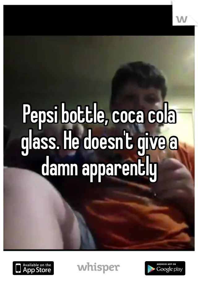 Pepsi bottle, coca cola glass. He doesn't give a damn apparently