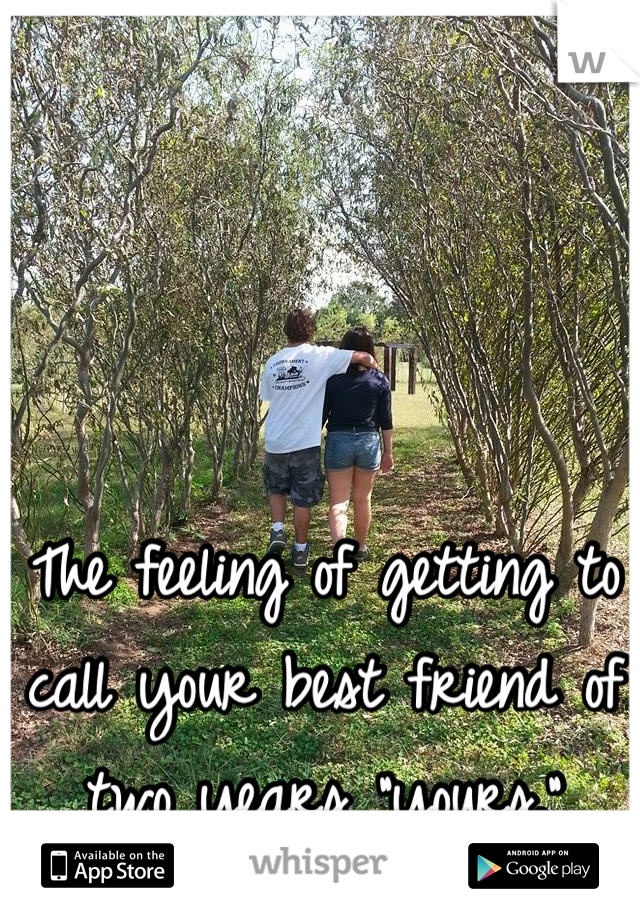 """The feeling of getting to call your best friend of two years """"yours."""""""