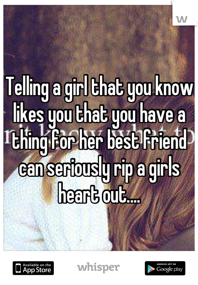 Telling a girl that you know likes you that you have a thing for her best friend can seriously rip a girls heart out....