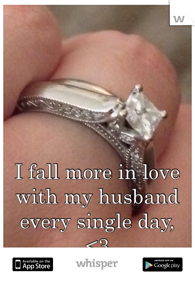 I fall more in love with my husband every single day,  <3