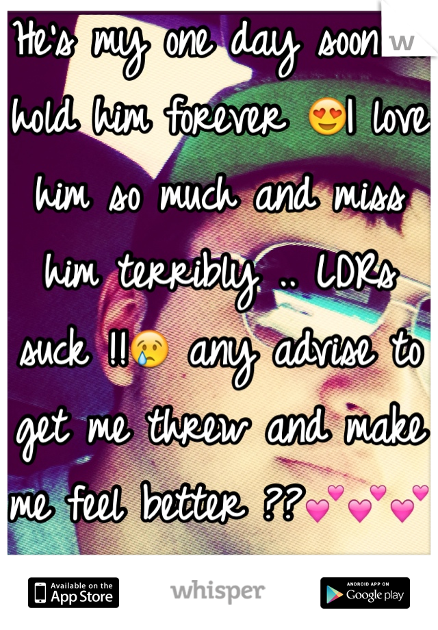 He's my one day soon ill hold him forever 😍I love him so much and miss him terribly .. LDRs suck !!😢 any advise to get me threw and make me feel better ??💕💕💕💕💕💕