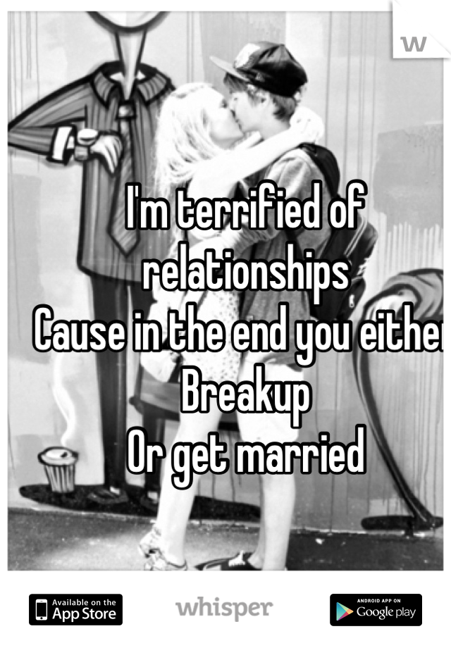 I'm terrified of relationships Cause in the end you either Breakup  Or get married