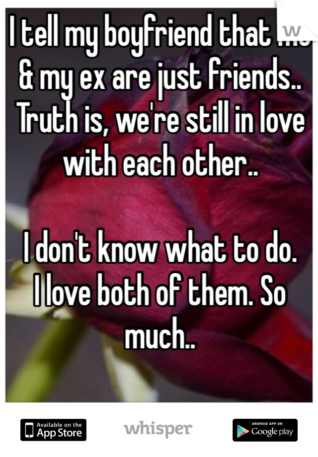 I tell my boyfriend that me & my ex are just friends.. Truth is, we're still in love with each other..  I don't know what to do. I love both of them. So much..