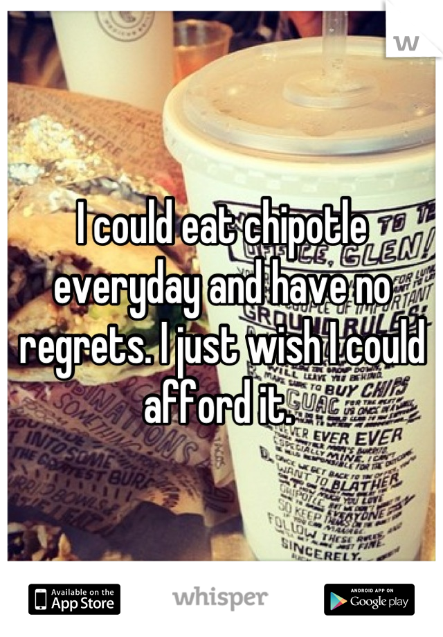 I could eat chipotle everyday and have no regrets. I just wish I could afford it.