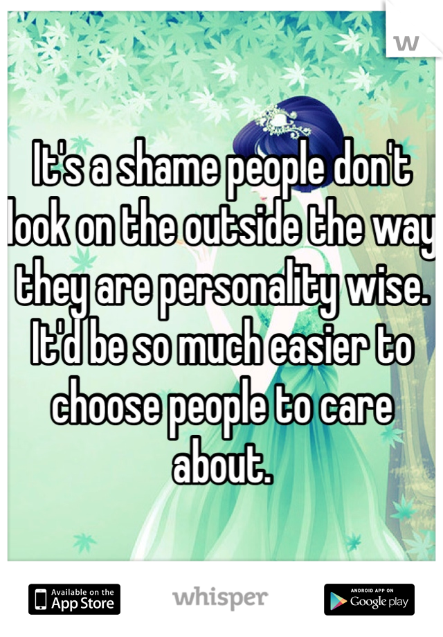 It's a shame people don't look on the outside the way they are personality wise. It'd be so much easier to choose people to care about.