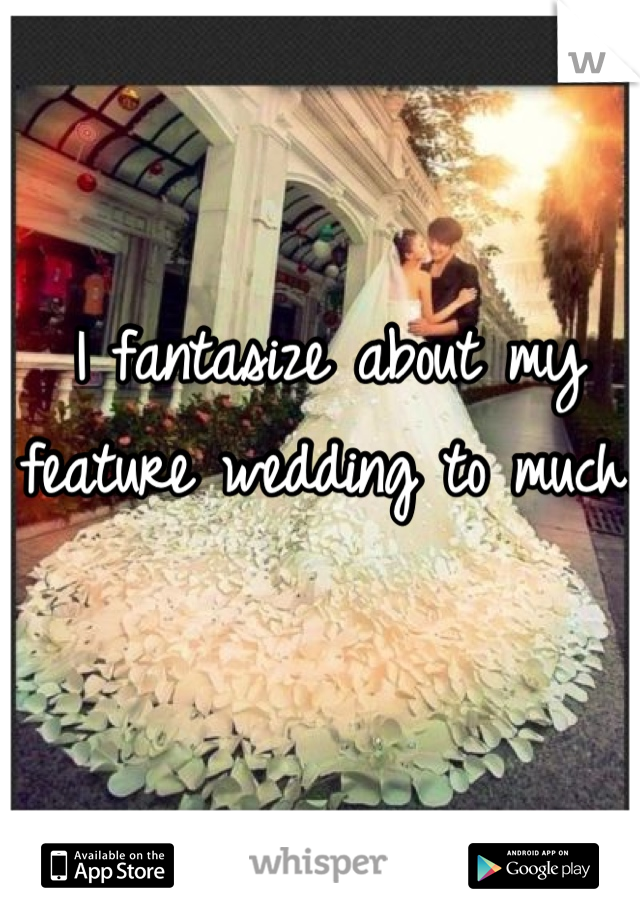 I fantasize about my feature wedding to much.
