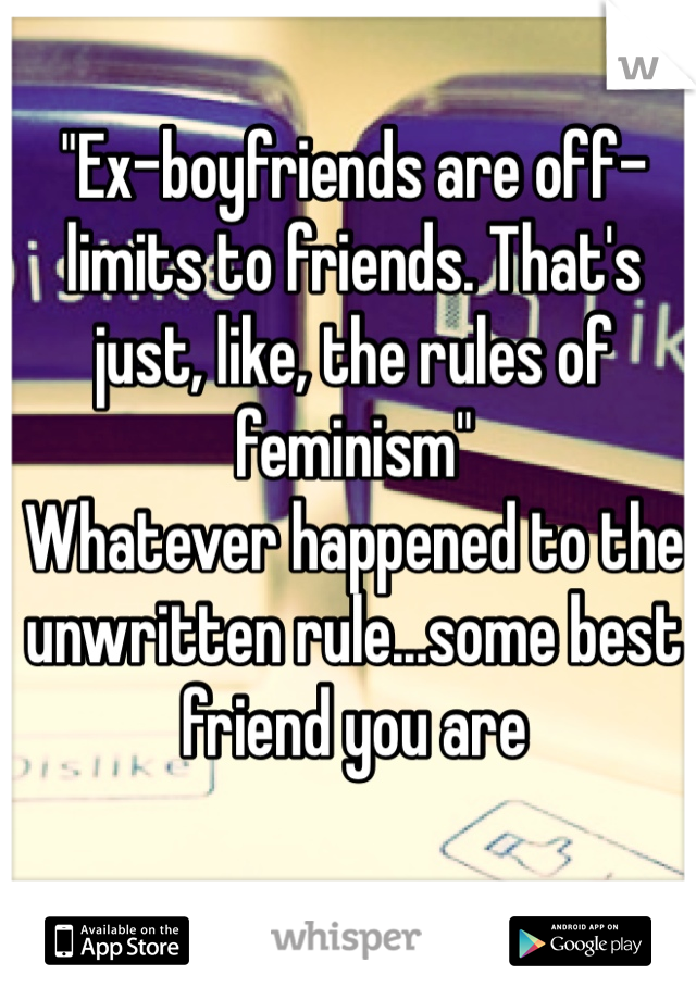 """Ex-boyfriends are off-limits to friends. That's just, like, the rules of feminism""  Whatever happened to the unwritten rule...some best friend you are"