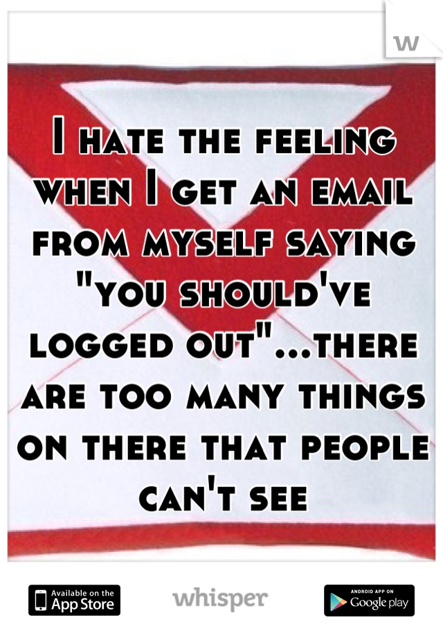 """I hate the feeling when I get an email from myself saying """"you should've logged out""""...there are too many things on there that people can't see"""