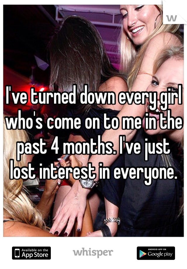 I've turned down every girl who's come on to me in the past 4 months. I've just lost interest in everyone.