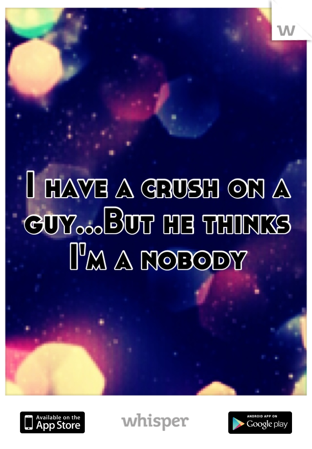I have a crush on a guy...But he thinks I'm a nobody