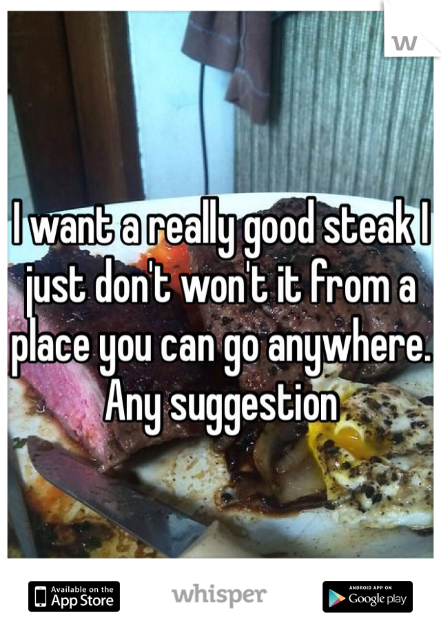 I want a really good steak I just don't won't it from a place you can go anywhere. Any suggestion