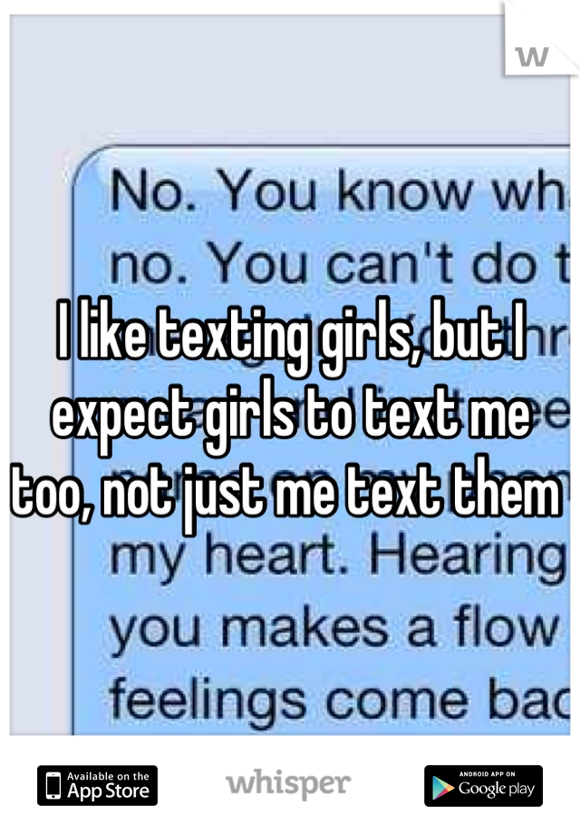 I like texting girls, but I expect girls to text me too, not just me text them