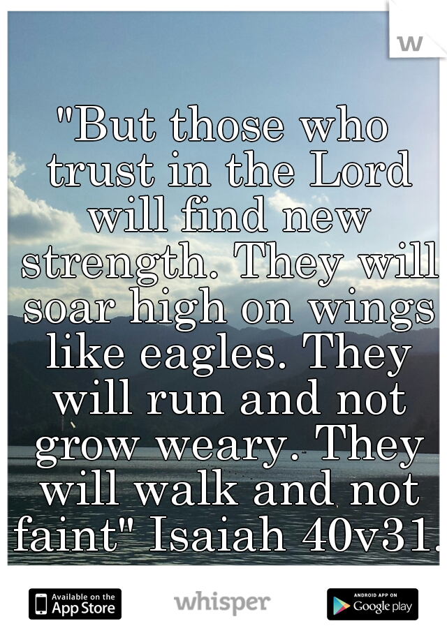 """""""But those who trust in the Lord will find new strength. They will soar high on wings like eagles. They will run and not grow weary. They will walk and not faint"""" Isaiah 40v31."""