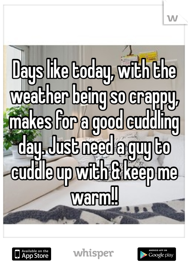 Days like today, with the weather being so crappy, makes for a good cuddling day. Just need a guy to cuddle up with & keep me warm!!
