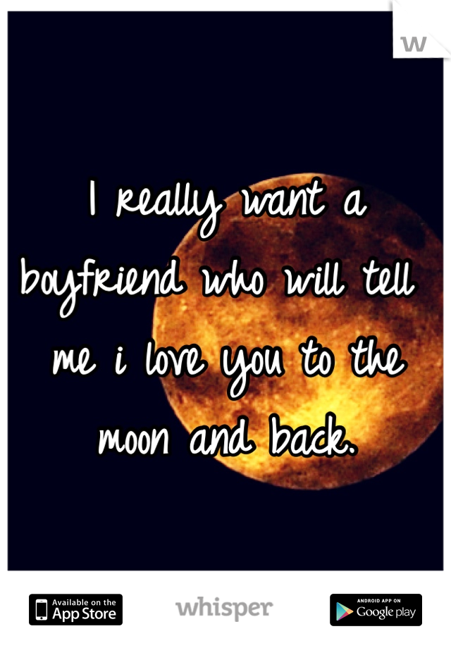 I really want a boyfriend who will tell me i love you to the moon and back.