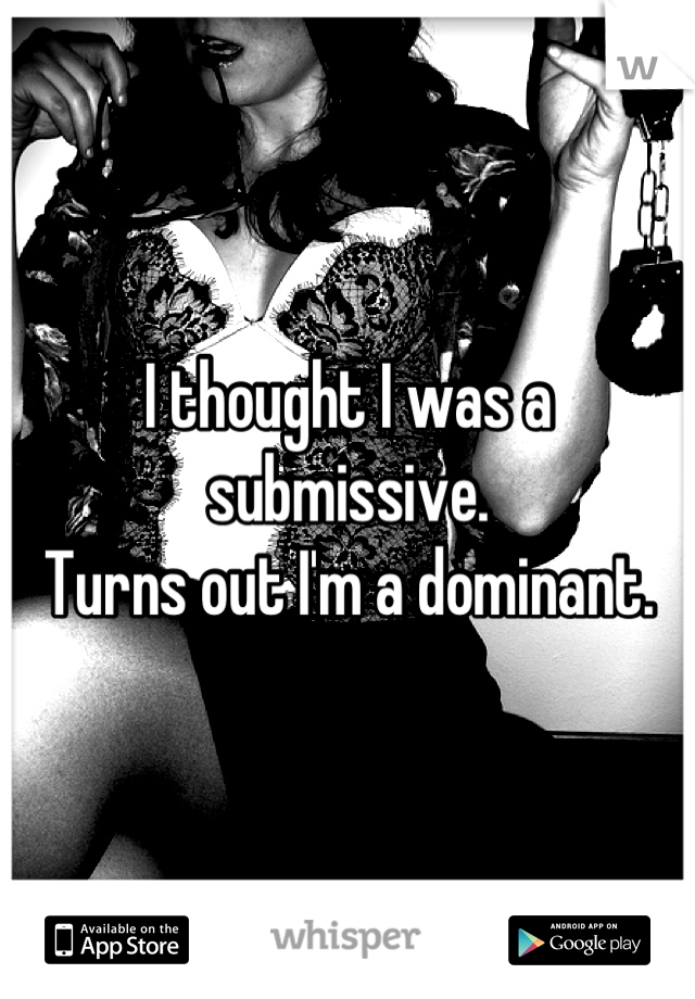 I thought I was a submissive. Turns out I'm a dominant.