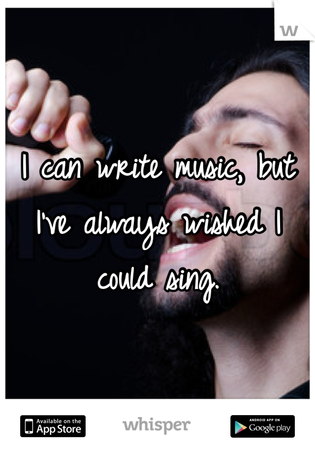 I can write music, but I've always wished I could sing.