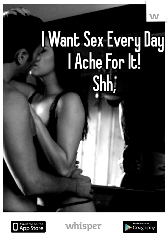 I Want Sex Every Day. I Ache For It! Shh,
