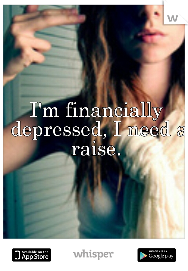 I'm financially depressed, I need a raise.